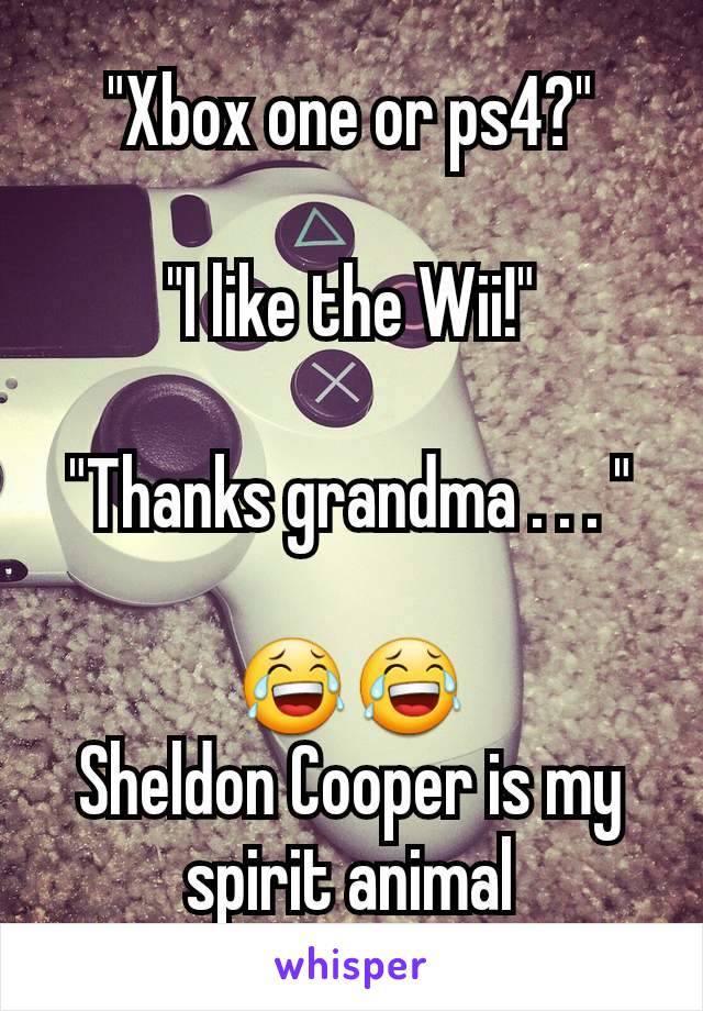 """Xbox one or ps4?""  ""I like the Wii!""  ""Thanks grandma . . . ""   😂😂 Sheldon Cooper is my spirit animal"