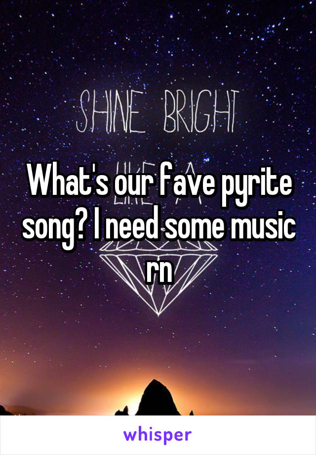 What's our fave pyrite song? I need some music rn