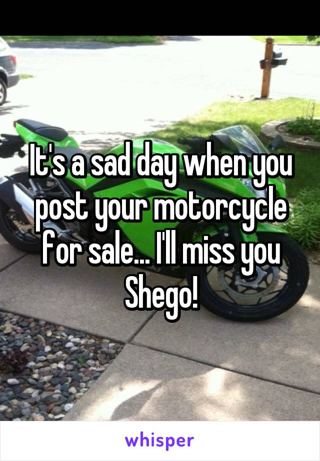 It's a sad day when you post your motorcycle for sale... I'll miss you Shego!