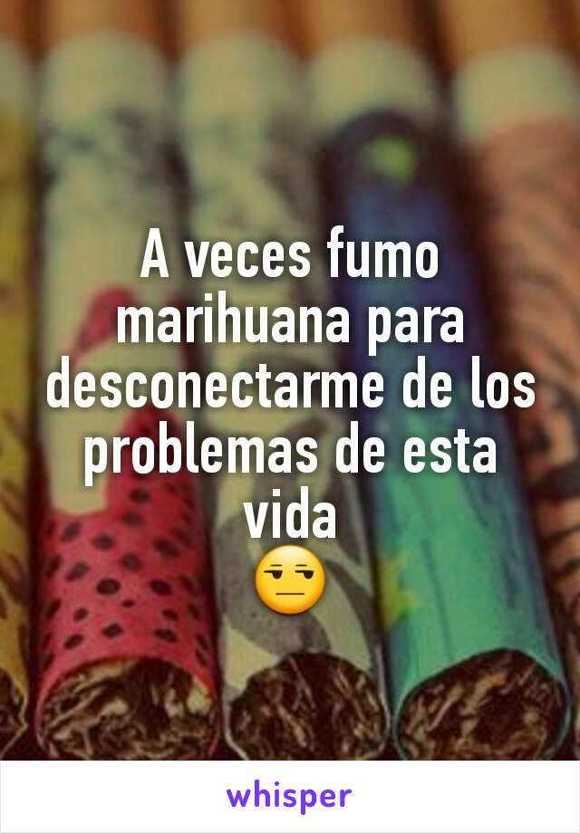 A veces fumo marihuana para desconectarme de los problemas de esta vida 😒