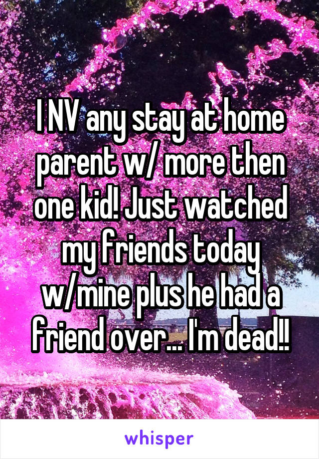 I NV any stay at home parent w/ more then one kid! Just watched my friends today w/mine plus he had a friend over... I'm dead!!