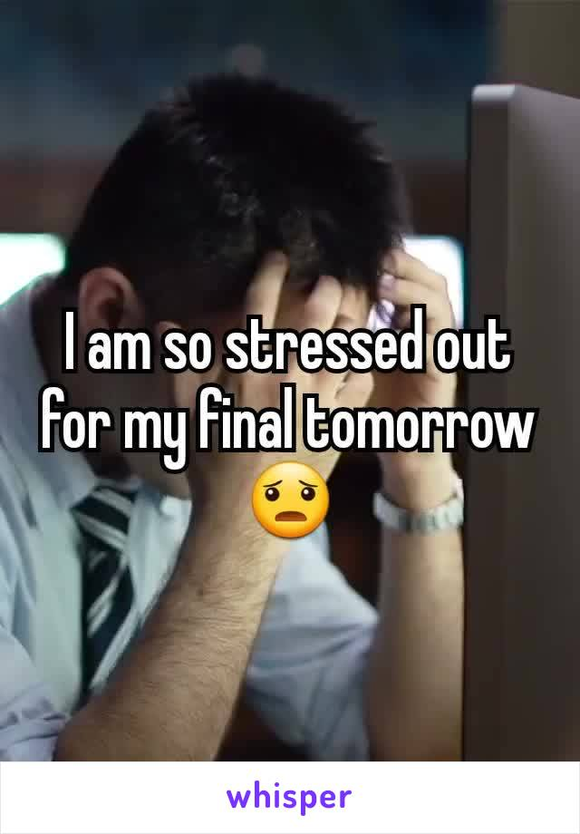 I am so stressed out for my final tomorrow 😦
