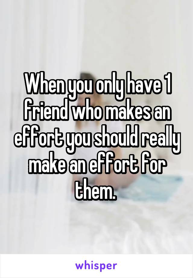 When you only have 1 friend who makes an effort you should really make an effort for them.