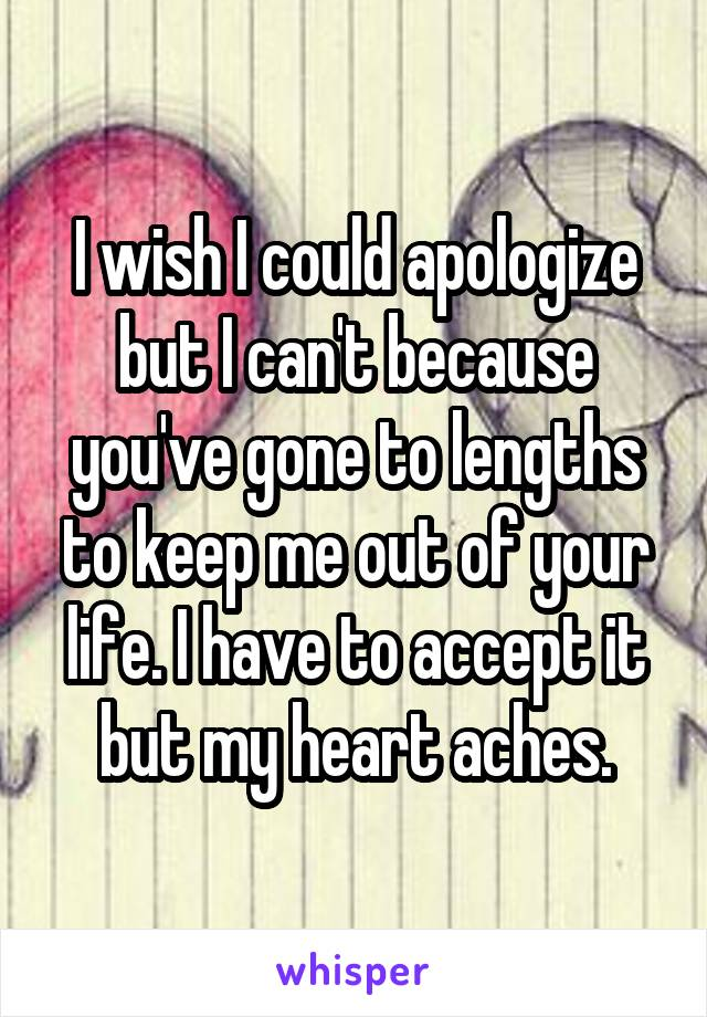 I wish I could apologize but I can't because you've gone to lengths to keep me out of your life. I have to accept it but my heart aches.