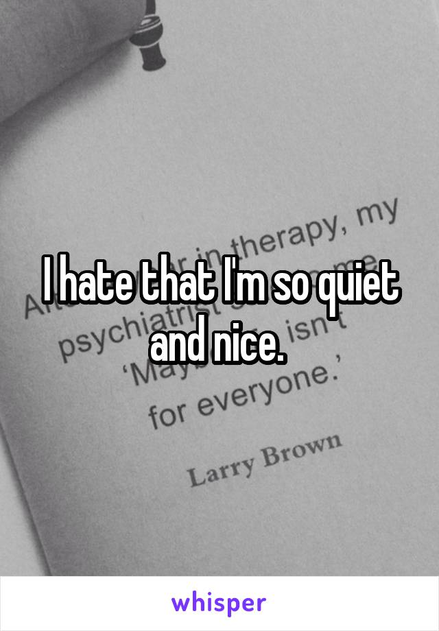 I hate that I'm so quiet and nice.