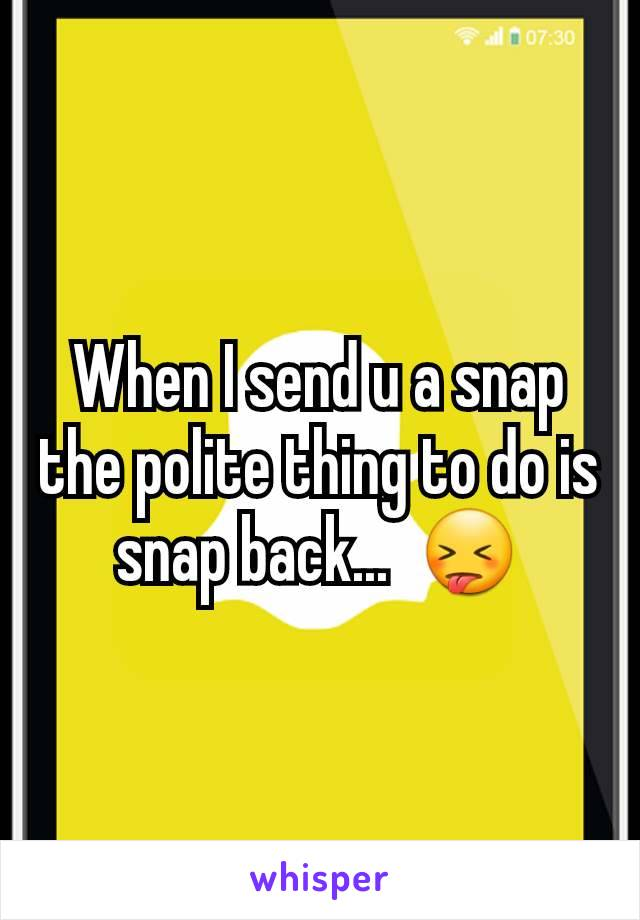 When I send u a snap the polite thing to do is snap back...  😝