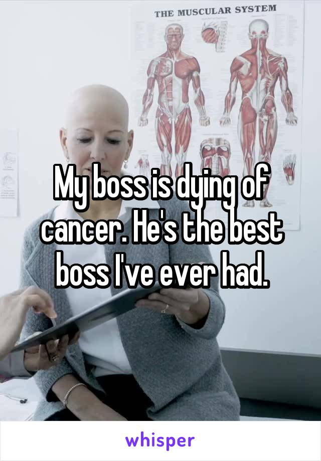 My boss is dying of cancer. He's the best boss I've ever had.