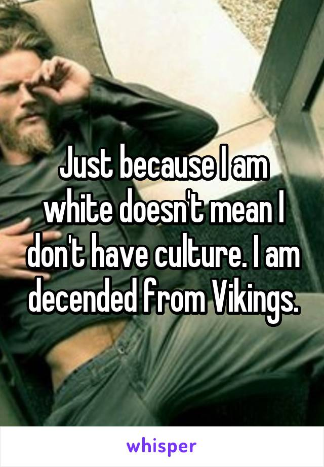 Just because I am white doesn't mean I don't have culture. I am decended from Vikings.