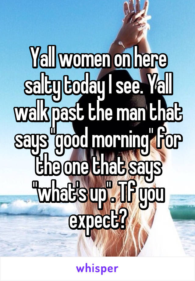 "Yall women on here salty today I see. Yall walk past the man that says ""good morning"" for the one that says ""what's up"". Tf you expect?"