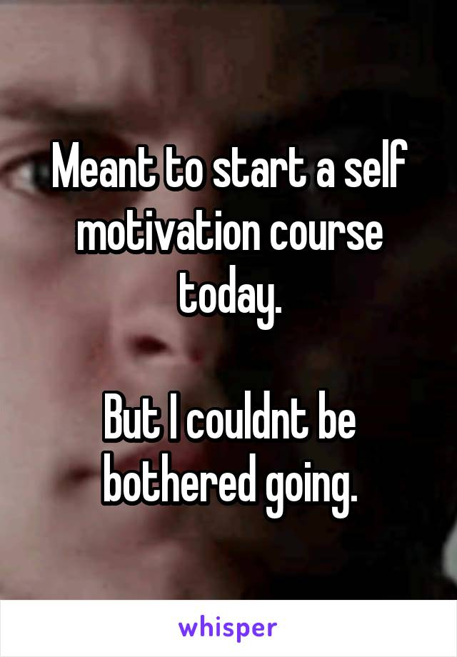 Meant to start a self motivation course today.  But I couldnt be bothered going.