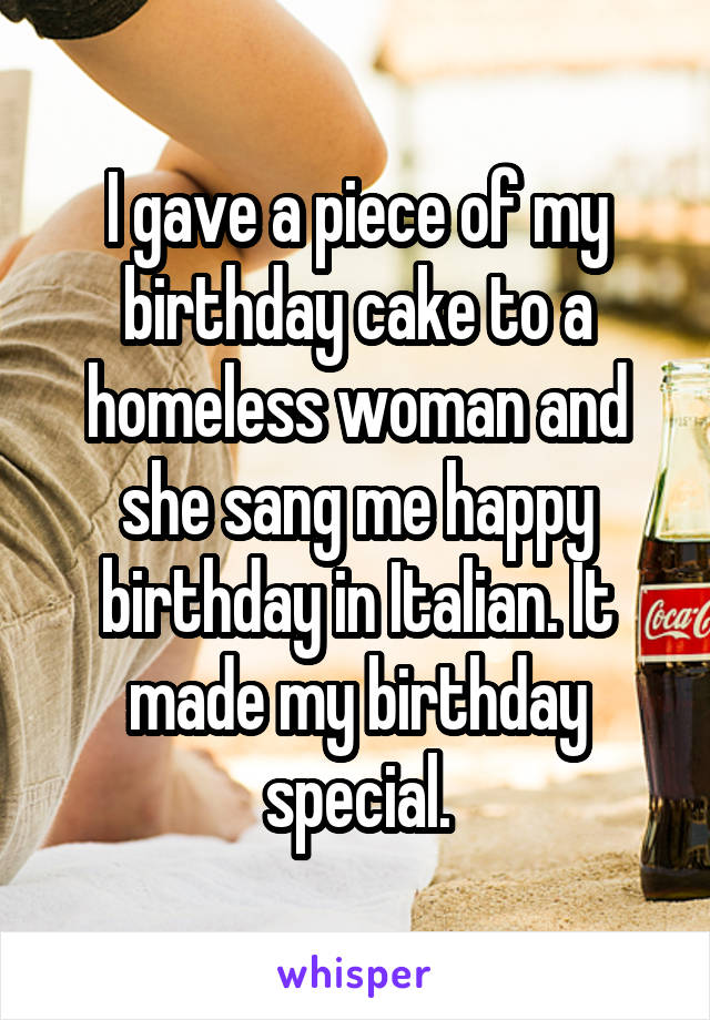 I gave a piece of my birthday cake to a homeless woman and she sang me happy birthday in Italian. It made my birthday special.