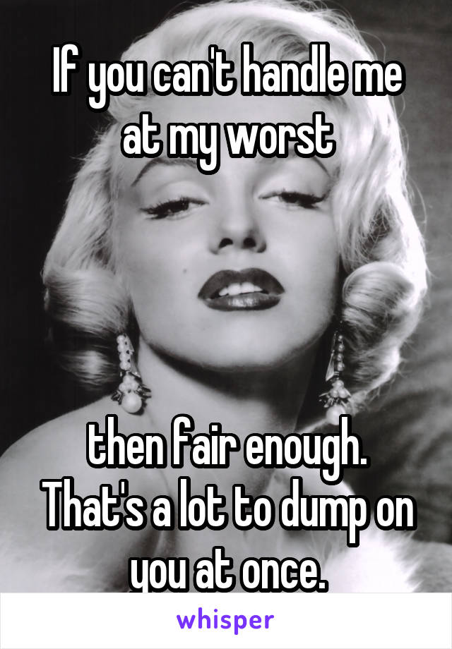If you can't handle me at my worst     then fair enough. That's a lot to dump on you at once.