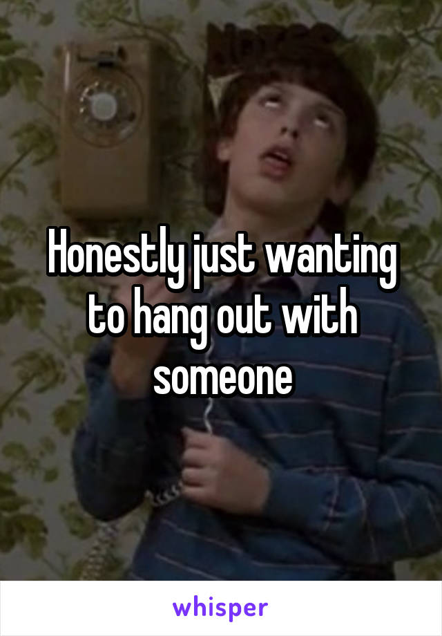 Honestly just wanting to hang out with someone