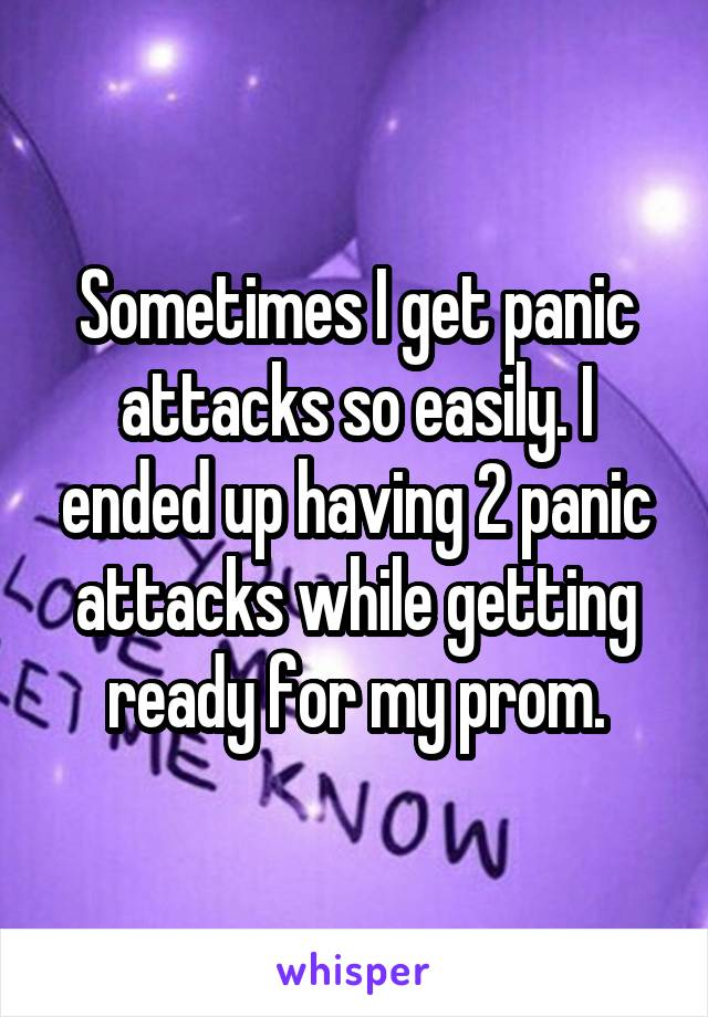 Sometimes I get panic attacks so easily. I ended up having 2 panic attacks while getting ready for my prom.