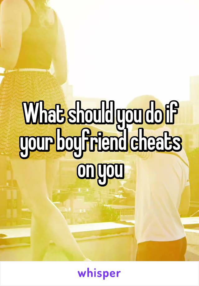 What should you do if your boyfriend cheats on you