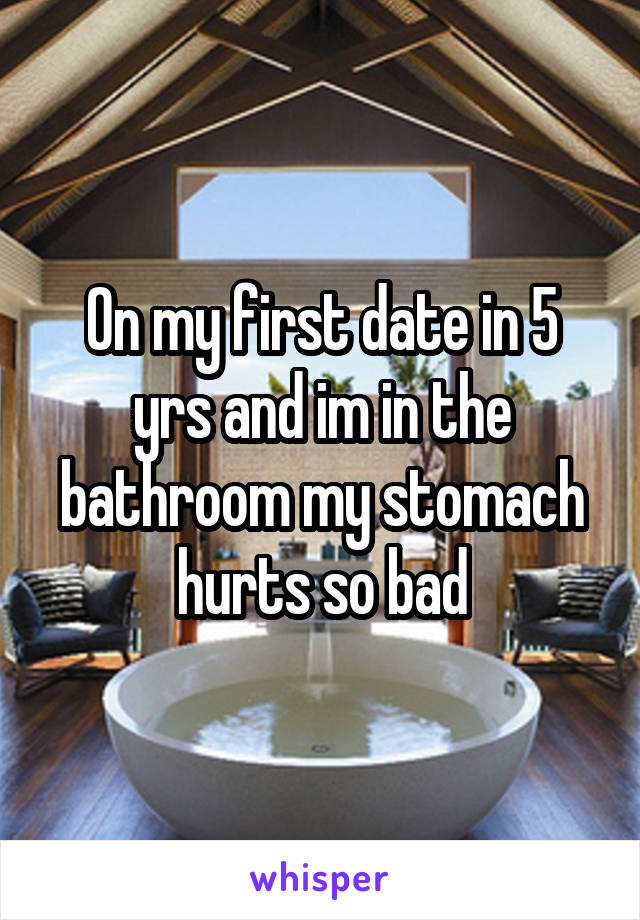 On my first date in 5 yrs and im in the bathroom my stomach hurts so bad