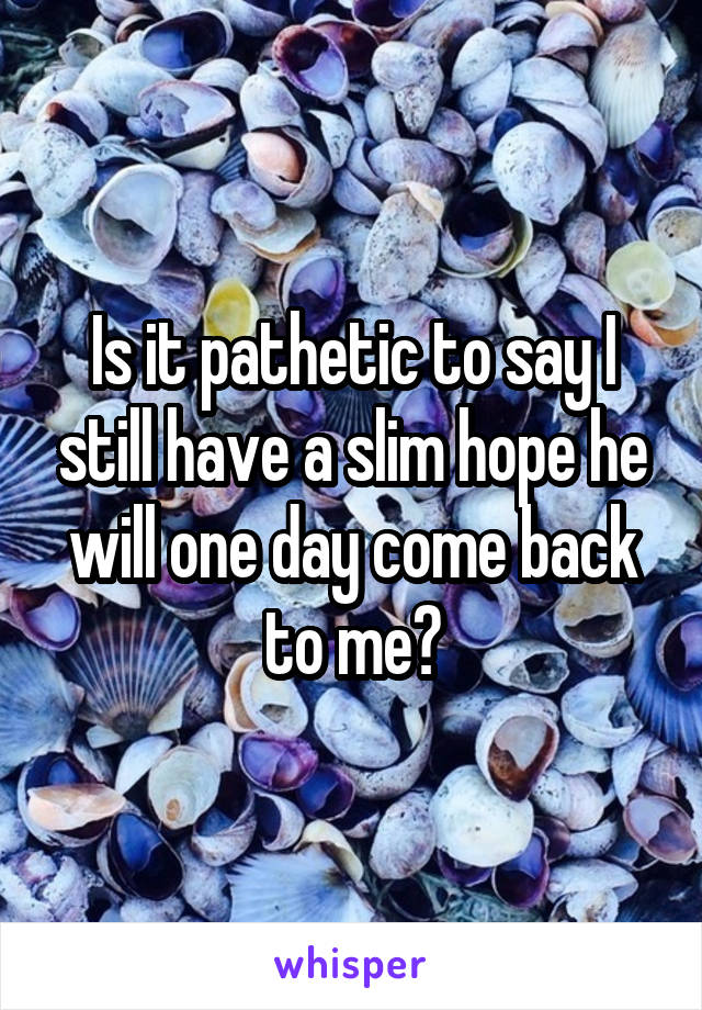 Is it pathetic to say I still have a slim hope he will one day come back to me?