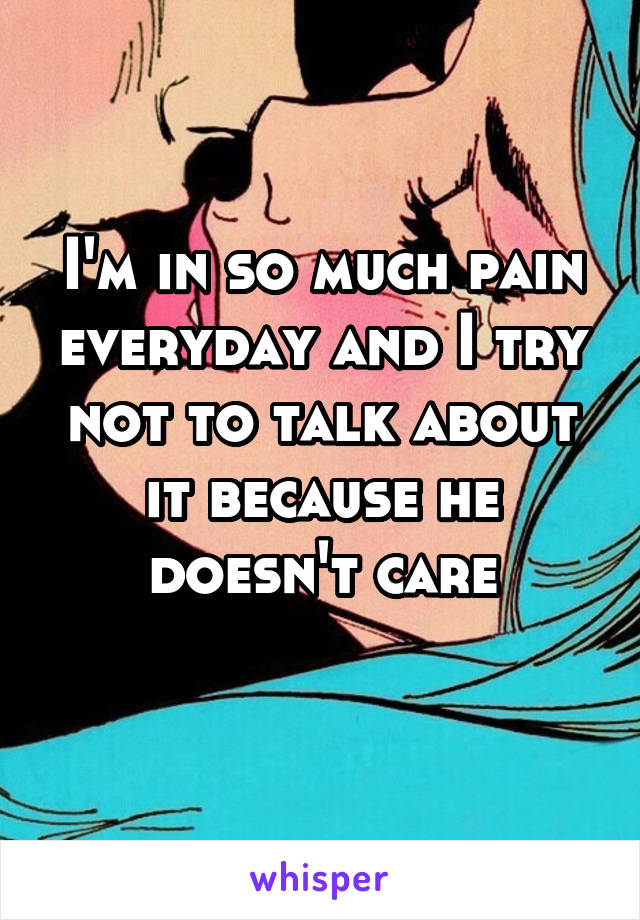 I'm in so much pain everyday and I try not to talk about it because he doesn't care