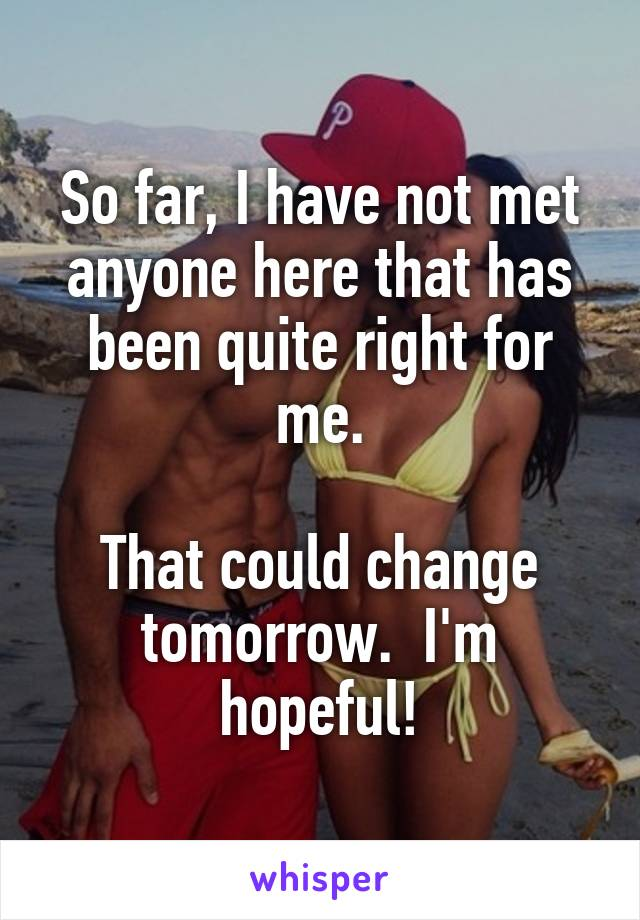 So far, I have not met anyone here that has been quite right for me.  That could change tomorrow.  I'm hopeful!