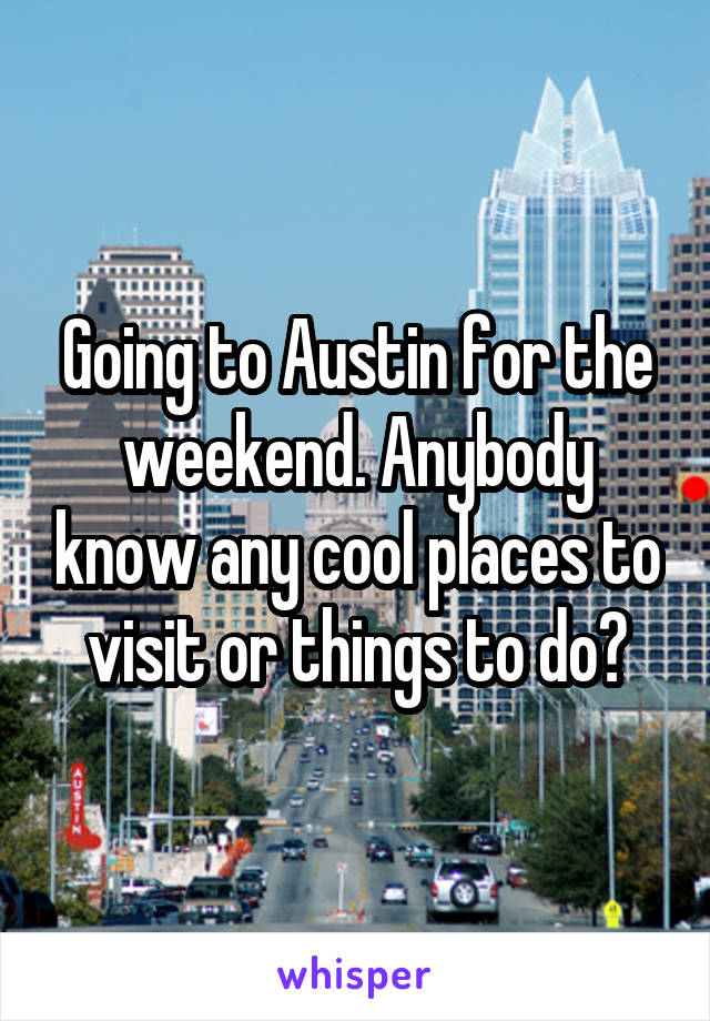 Going to Austin for the weekend. Anybody know any cool places to visit or things to do?