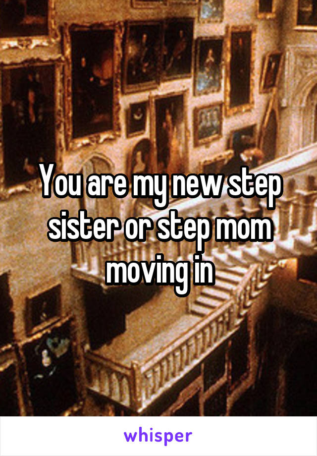 You are my new step sister or step mom moving in