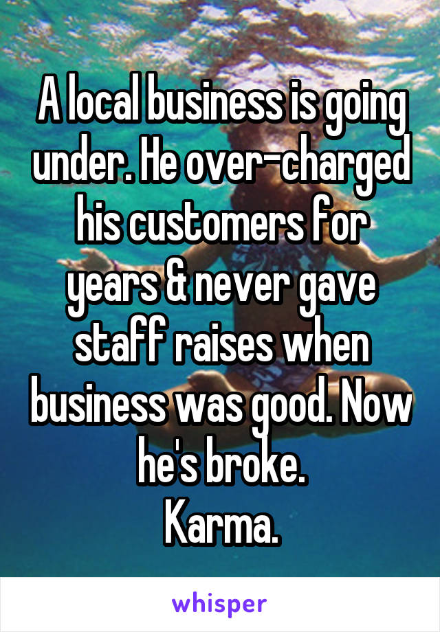 A local business is going under. He over-charged his customers for years & never gave staff raises when business was good. Now he's broke. Karma.