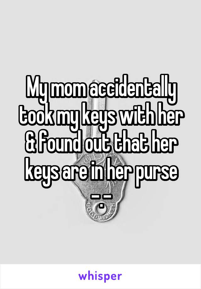 My mom accidentally took my keys with her & found out that her keys are in her purse -.-