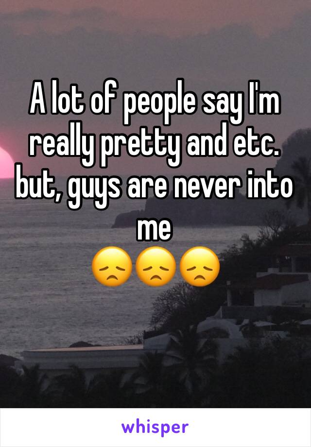 A lot of people say I'm really pretty and etc. but, guys are never into me 😞😞😞