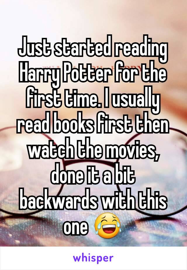 Just started reading Harry Potter for the first time. I usually read books first then watch the movies, done it a bit backwards with this one 😂