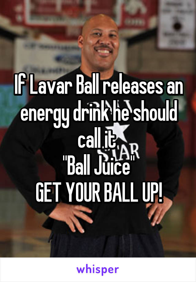 """If Lavar Ball releases an energy drink he should call it  """"Ball Juice"""" GET YOUR BALL UP!"""