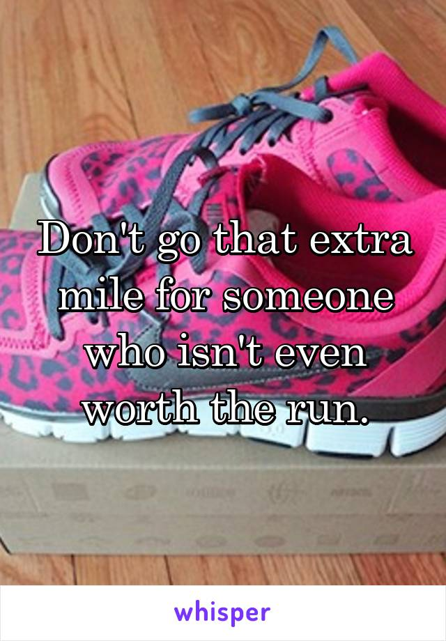 Don't go that extra mile for someone who isn't even worth the run.