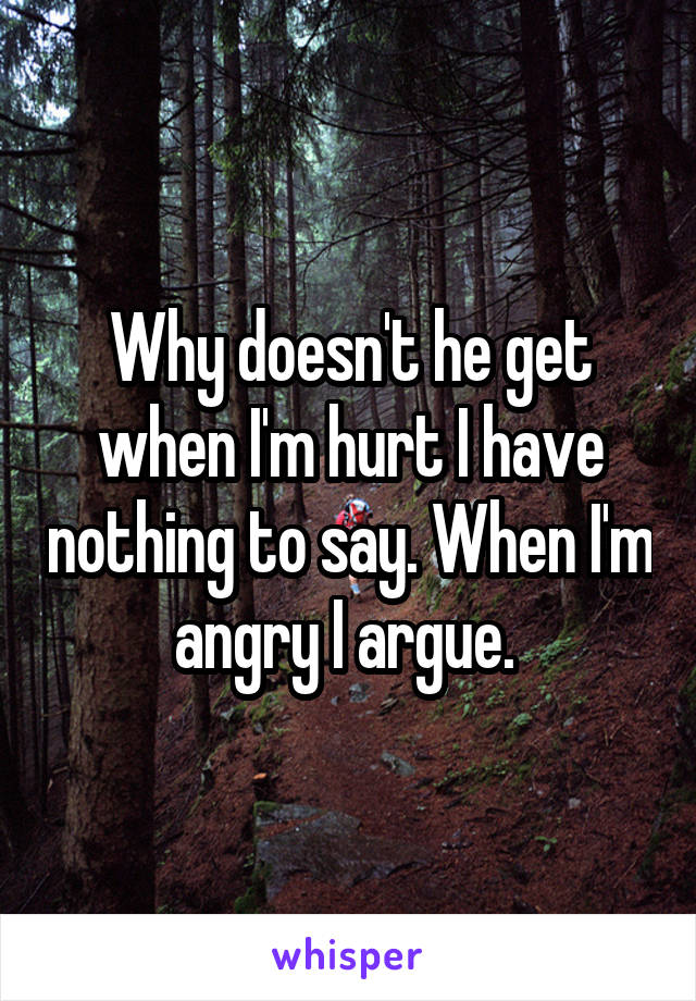 Why doesn't he get when I'm hurt I have nothing to say. When I'm angry I argue.