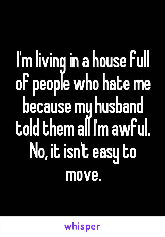 I'm living in a house full of people who hate me because my husband told them all I'm awful. No, it isn't easy to move.