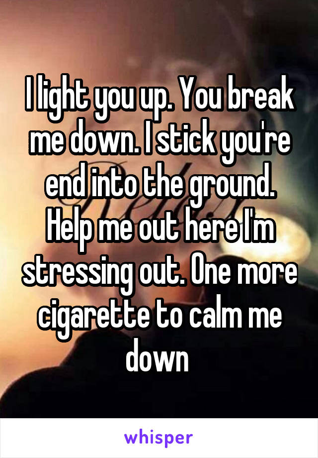 I light you up. You break me down. I stick you're end into the ground. Help me out here I'm stressing out. One more cigarette to calm me down