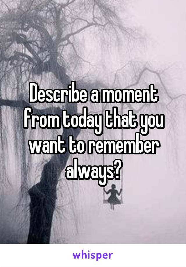 Describe a moment from today that you want to remember always?