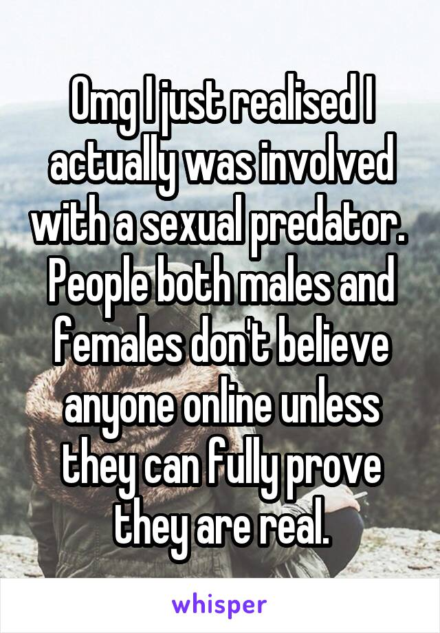 Omg I just realised I actually was involved with a sexual predator.  People both males and females don't believe anyone online unless they can fully prove they are real.