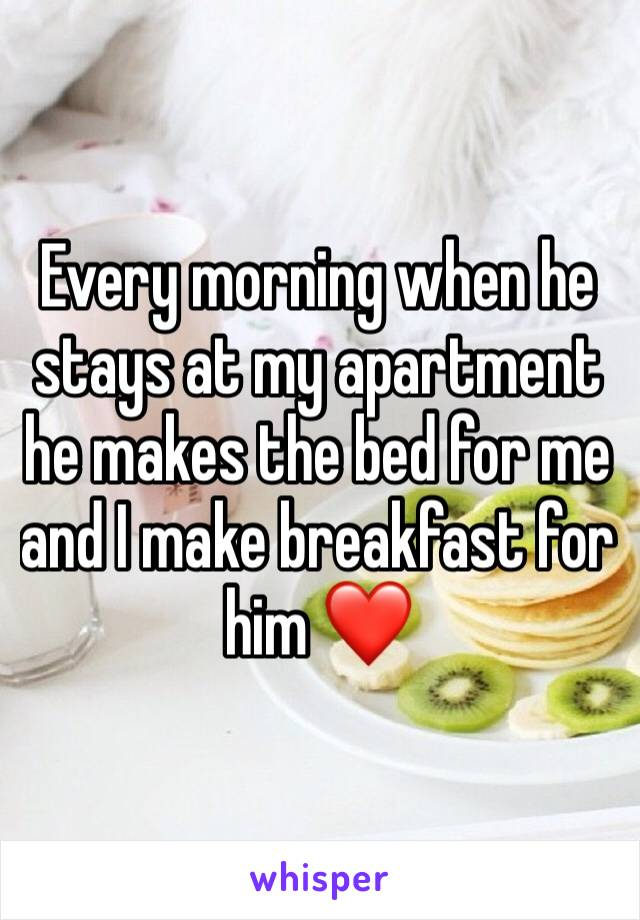 Every morning when he stays at my apartment he makes the bed for me and I make breakfast for him ❤️