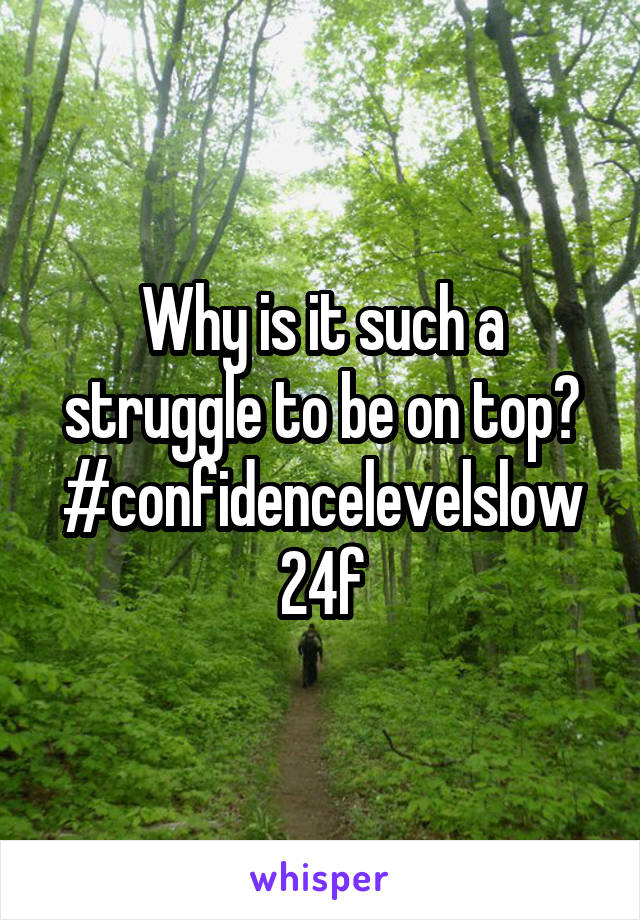 Why is it such a struggle to be on top? #confidencelevelslow 24f