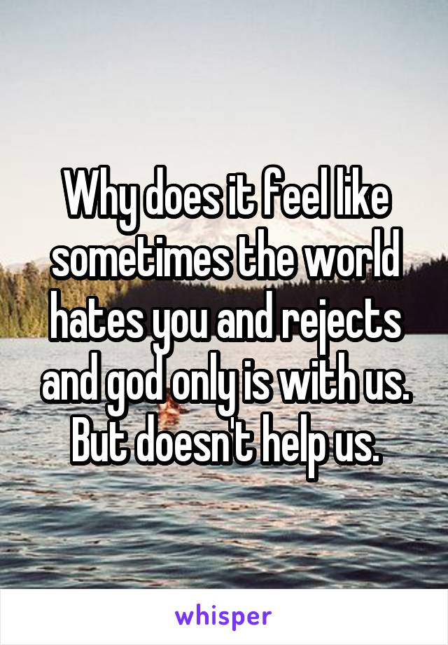Why does it feel like sometimes the world hates you and rejects and god only is with us. But doesn't help us.