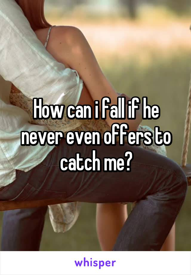 How can i fall if he never even offers to catch me?