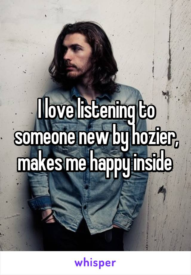 I love listening to someone new by hozier, makes me happy inside