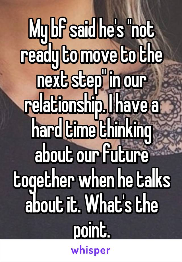 """My bf said he's """"not ready to move to the next step"""" in our relationship. I have a hard time thinking about our future together when he talks about it. What's the point."""