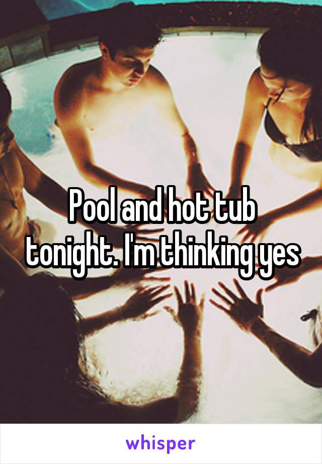 Pool and hot tub tonight. I'm thinking yes