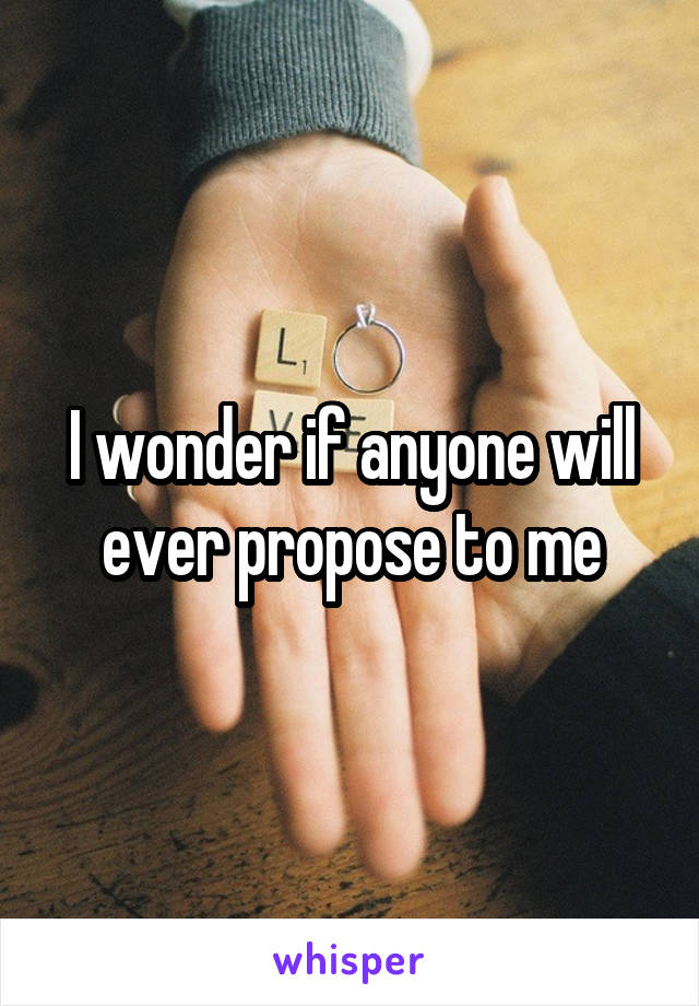 I wonder if anyone will ever propose to me
