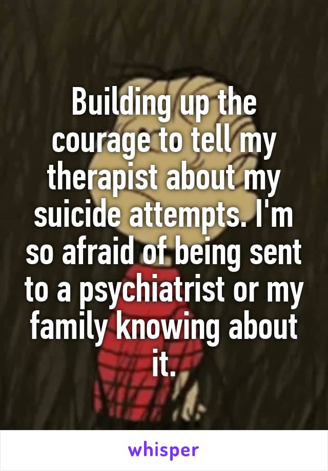 Building up the courage to tell my therapist about my suicide attempts. I'm so afraid of being sent to a psychiatrist or my family knowing about it.