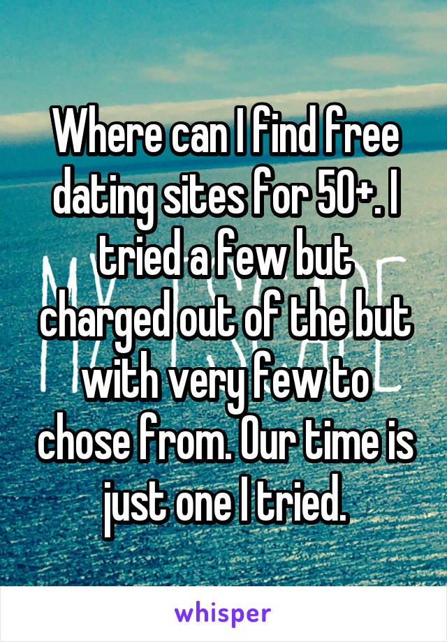 Where can I find free dating sites for 50+. I tried a few but charged out of the but with very few to chose from. Our time is just one I tried.