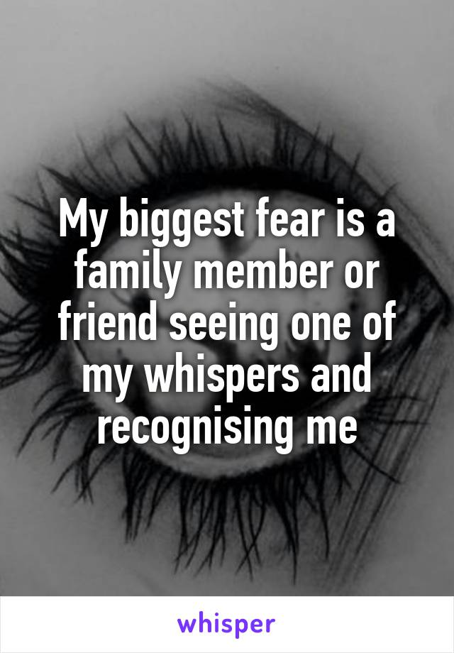 My biggest fear is a family member or friend seeing one of my whispers and recognising me