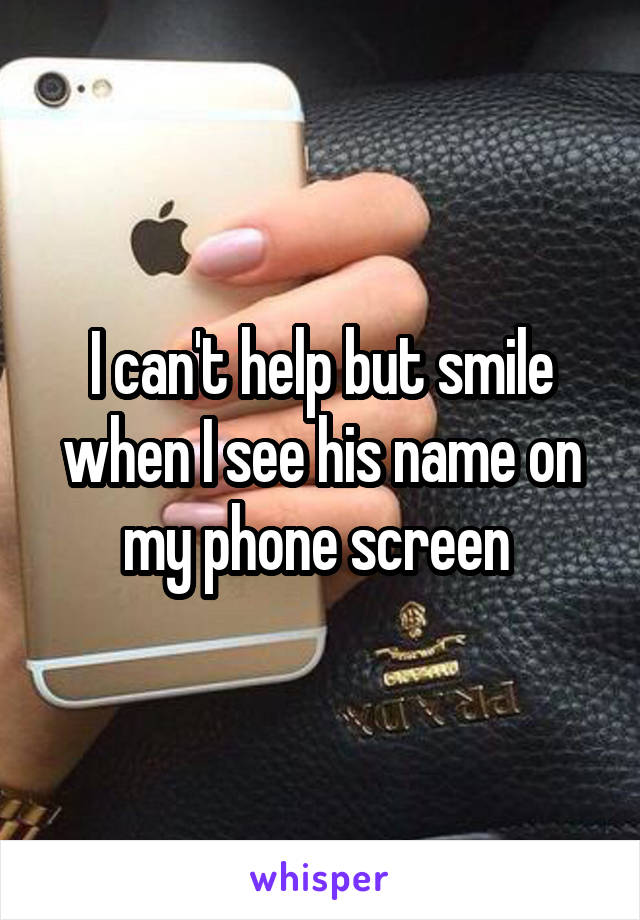 I can't help but smile when I see his name on my phone screen