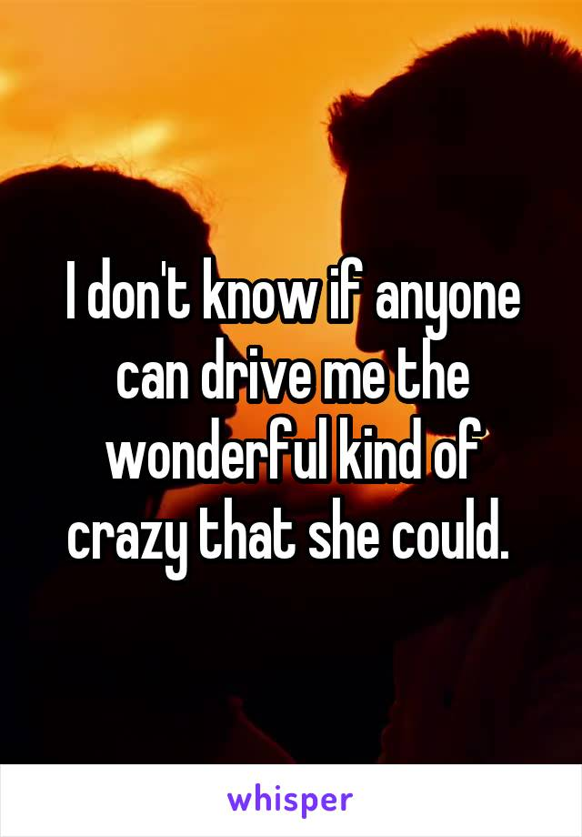 I don't know if anyone can drive me the wonderful kind of crazy that she could.