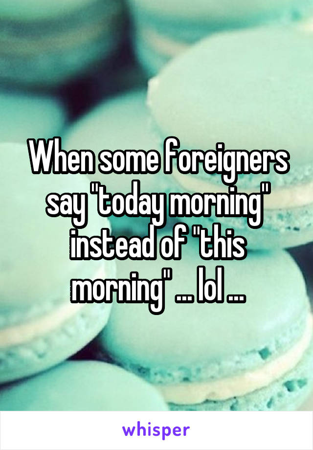 "When some foreigners say ""today morning"" instead of ""this morning"" ... lol ..."